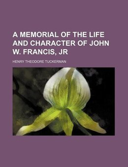 Book A Memorial of the Life and Character of John W. Francis, Jr by Henry Theodore Tuckerman