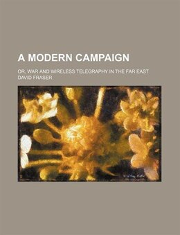 Book A Modern Campaign; Or, War And Wireless Telegraphy In The Far East by David Fraser
