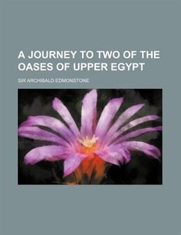 Book A Journey To Two Of The Oases Of Upper Egypt by Sir Archibald Edmonstone