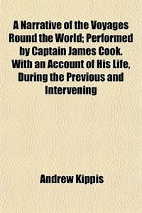Book A Narrative of the Voyages Round the World Performed by Captain James Cook by Andrew Kippis