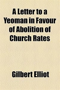 Book A Letter to a Yeoman in Favour of Abolition of Church Rates by Gilbert Elliot