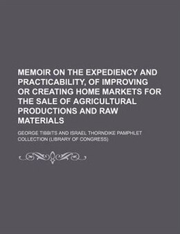 Book Memoir On The Expediency And Practicability, Of Improving Or Creating Home Markets For The Sale Of… by George Tibbits