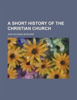 Book A Short History Of The Christian Church by John Wildman Moncrief