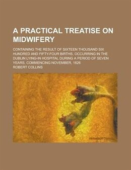 Book A Practical Treatise On Midwifery; Containing The Result Of Sixteen Thousand Six Hundred And Fifty… by Robert Collins