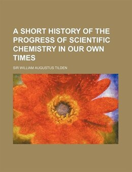 Book A Short History of the Progress of Scientific Chemistry in Our Own Times by Sir William Augustus Tilden