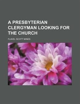 Book A Presbyterian Clergyman Looking for the Church by Flavel Scott Mines