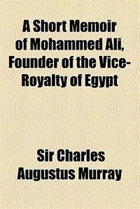 Book A Short Memoir of Mohammed Ali, Founder of the Vice-Royalty of Egypt by Charles Augustus Murray