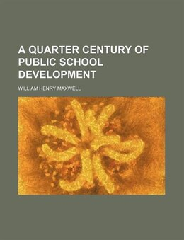 Book A Quarter Century of Public School Development by William Henry Maxwell