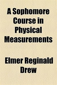Book A Sophomore Course in Physical Measurements (1902) by Elmer Reginald Drew