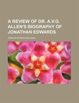 Book A Review of Dr. A.v.g. Allen's Biography of Jonathan Edwards by Joshua Wyman Wellman