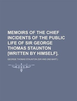 Book Memoirs Of The Chief Incidents Of The Public Life Of Sir George Thomas Staunton [written By Himself… by George Thomas Staunton