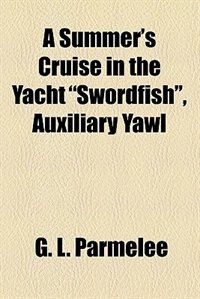 "Book A Summer's Cruise in the Yacht ""swordfish"", Auxiliary Yawl by G. L. Parmelee"