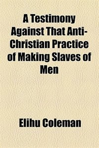 Book A Testimony Against That Anti-Christian Practice of Making Slaves of Men by Elihu Coleman