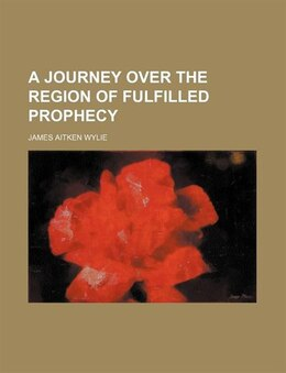 Book A Journey Over the Region of Fulfilled Prophecy by James Aitken Wylie