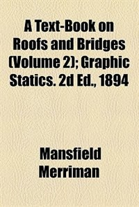 Book A Text-book On Roofs And Bridges  Volume 2: Graphic Statics. 2d Ed., 1894 by Mansfield Merriman