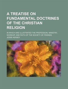 Book A Treatise On Fundamental Doctrines Of The Christian Religion; In Which Are Illustrated The… by Jesse Kersey