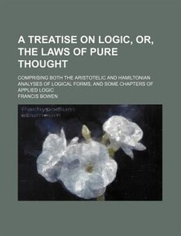 Book A Treatise On Logic, Or, The Laws Of Pure Thought; Comprising Both The Aristotelic And Hamiltonian… by Francis Bowen