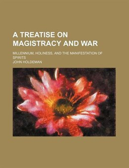Book A Treatise On Magistracy And War; Millennium, Holiness, And The Manifestation Of Spirits by John Holdeman