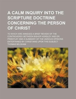 Book A Calm Inquiry Into The Scripture Doctrine Concerning The Person Of Christ; To Which Are Annexed A… by Thomas Belsham