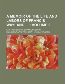 Book A Memoir Of The Life And Labors Of Francis Wayland (volume 2); Late President Of Brown University by Francis Wayland