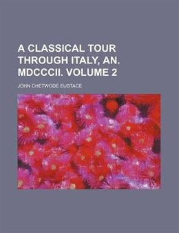 Book A Classical Tour Through Italy, An. Mdcccii. Volume 2 by John Chetwode Eustace