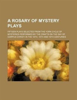 Book A Rosary Of Mystery Plays; Fifteen Plays Selected From The York Cycle Of Mysteries Performed By The… by Books Group