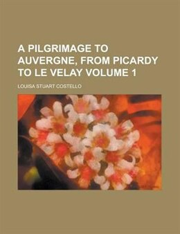 Book A Pilgrimage To Auvergne, From Picardy To Le Velay Volume 1 by Louisa Stuart Costello