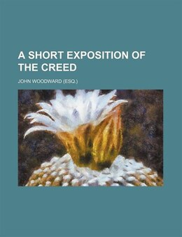 Book A Short Exposition of the Creed by John Woodward