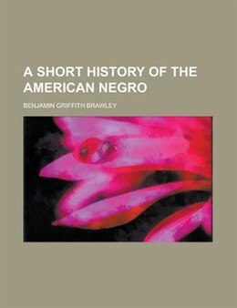 Book A Short History Of The American Negro by Benjamin Griffith Brawley