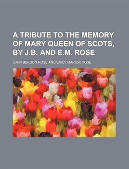 Book A Tribute to the Memory of Mary Queen of Scots, by J.b. and E.m. Rose by John Benson Rose
