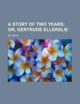 Book A Story Of Two Years;  Or, Gertrude Ellerslie by Meldrum