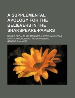 Book A Supplemental Apology For The Believers In The Shakspeare-papers; Being A Reply To Mr. Malone's… by George Chalmers