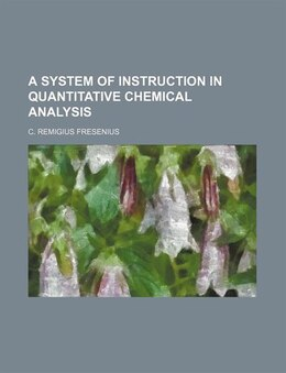 Book A System of Instruction in Quantitative Chemical Analysis by C. Remigius Fresenius