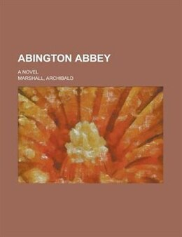 Book Abington Abbey; A Novel by Archibald Marshall