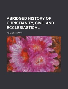 Book Abridged history of Christianity, civil and ecclesiastical by J S C. De Radius