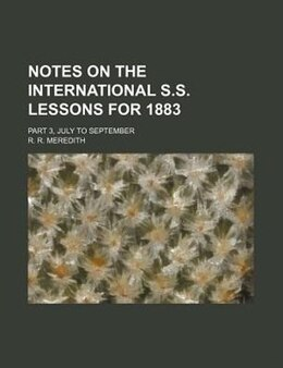 Book Notes On The International S.s. Lessons For 1883 Volume 1; Part 3, July To September by R. R. Meredith