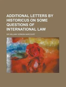 Book Additional Letters by Historicus on Some Questions of International Law by Sir William Vernon Harcourt