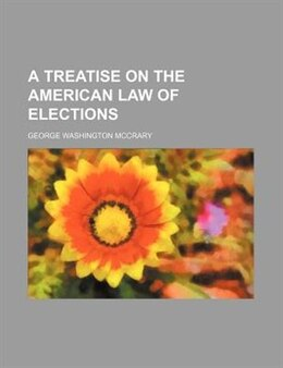 Book A Treatise on the American Law of Elections by George Washington Mccrary