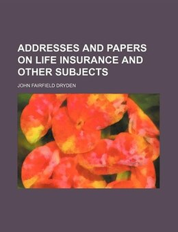 Book Addresses And Papers On Life Insurance And Other Subjects by John Fairfield Dryden