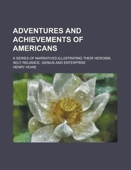 Book Adventures And Achievements Of Americans; A Series Of Narratives Illustrating Their Heroism, Self… by Henry Howe