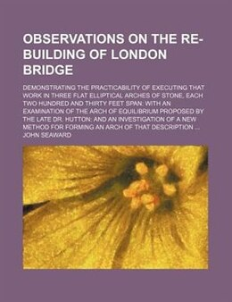 Book Observations On The Re-building Of London Bridge; Demonstrating The Practicability Of Executing… by John Seaward