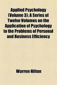 Book Applied Psychology (Volume 3); A Series of Twelve Volumes on the Application of Psychology to the… by Warren Hilton