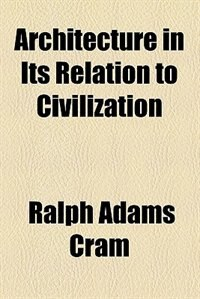 Book Architecture in Its Relation to Civilization by Ralph Adams Cram