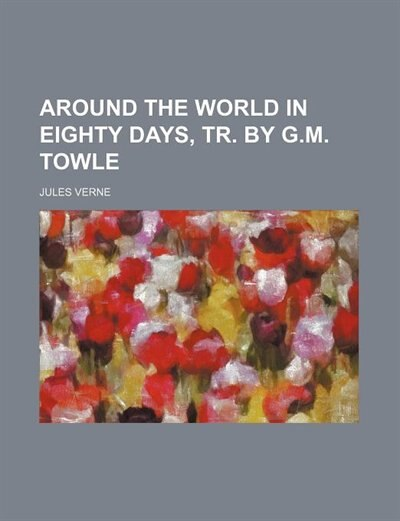 Around The World In Eighty Days, Tr. By G.m. Towle by JULES VERNE