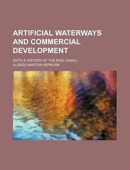 Book Artificial Waterways And Commercial Development; (with A History Of The Erie Canal) by Alonzo Barton Hepburn