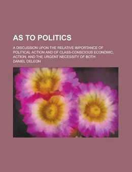 Book As To Politics; A Discussion Upon The Relative Importance Of Political Action And Of Class… by Daniel Deleon
