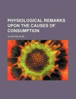Book Physiological Remarks Upon The Causes Of Consumption by Valentine Duke