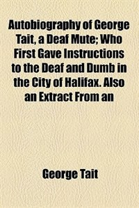 Book Autobiography of George Tait, a Deaf Mute; Who First Gave Instructions to the Deaf and Dumb in the… by George Tait