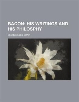 Book Bacon;  His Writings And His Philosphy: his writings and his philosphy by George Lillie Craik