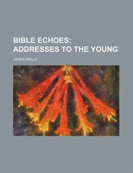 Book Bible Echoes;  Addresses To The Young: addresses to the young by James Wells